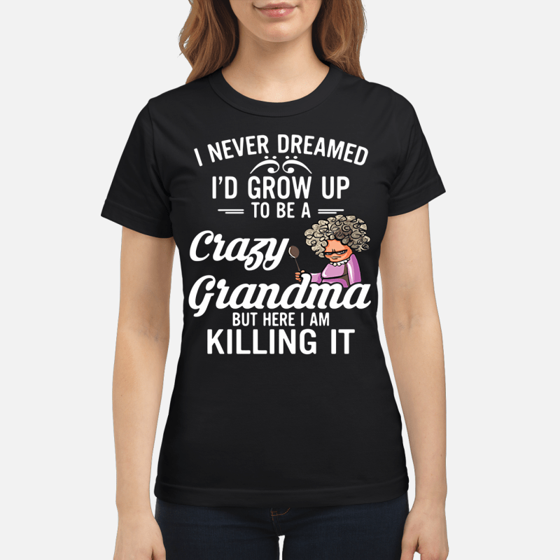 I Never Dreamed I'D Grown Up To Be A Crazy Grandma Ladies Tee