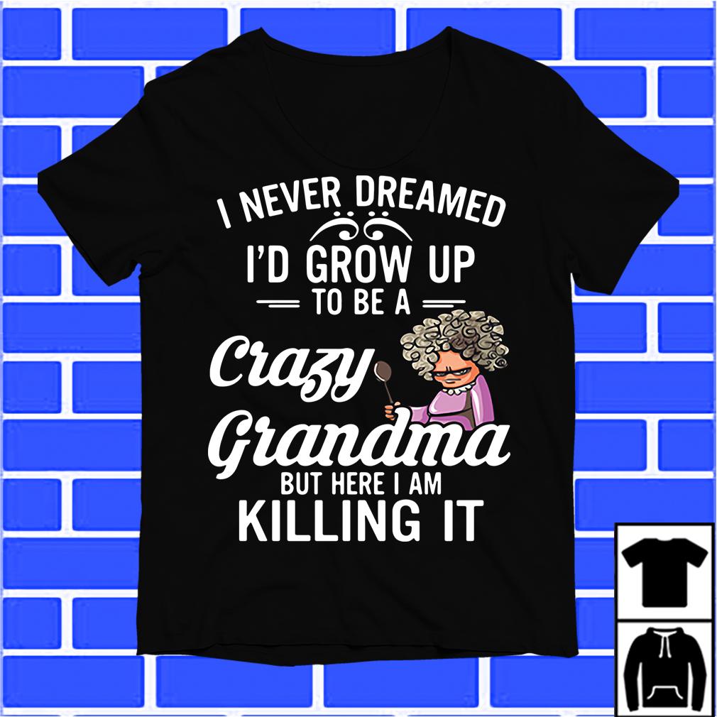 I Never Dreamed I'D Grown Up To Be A Crazy Grandma Shirt