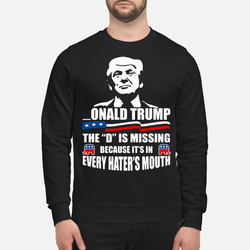 _Onald Trump The D Is Missing Because It'S In Every Hater'S Mouth Sweater