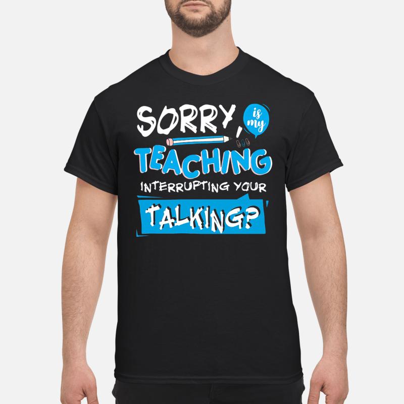 Pencil Sorry Is My Teaching Interrupting Your Talking Guy Tees