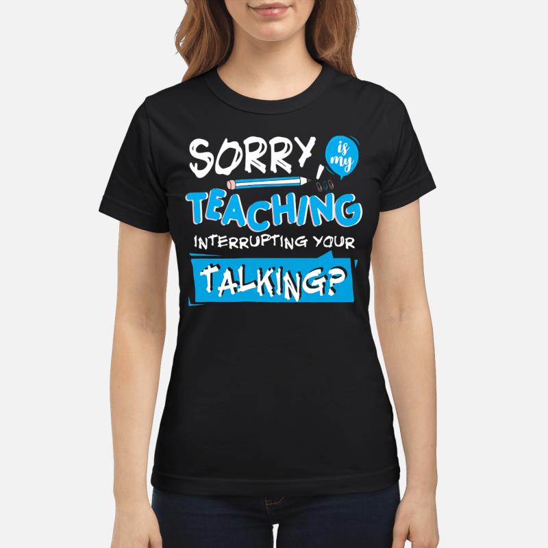 Pencil Sorry Is My Teaching Interrupting Your Talking Ladies Tee