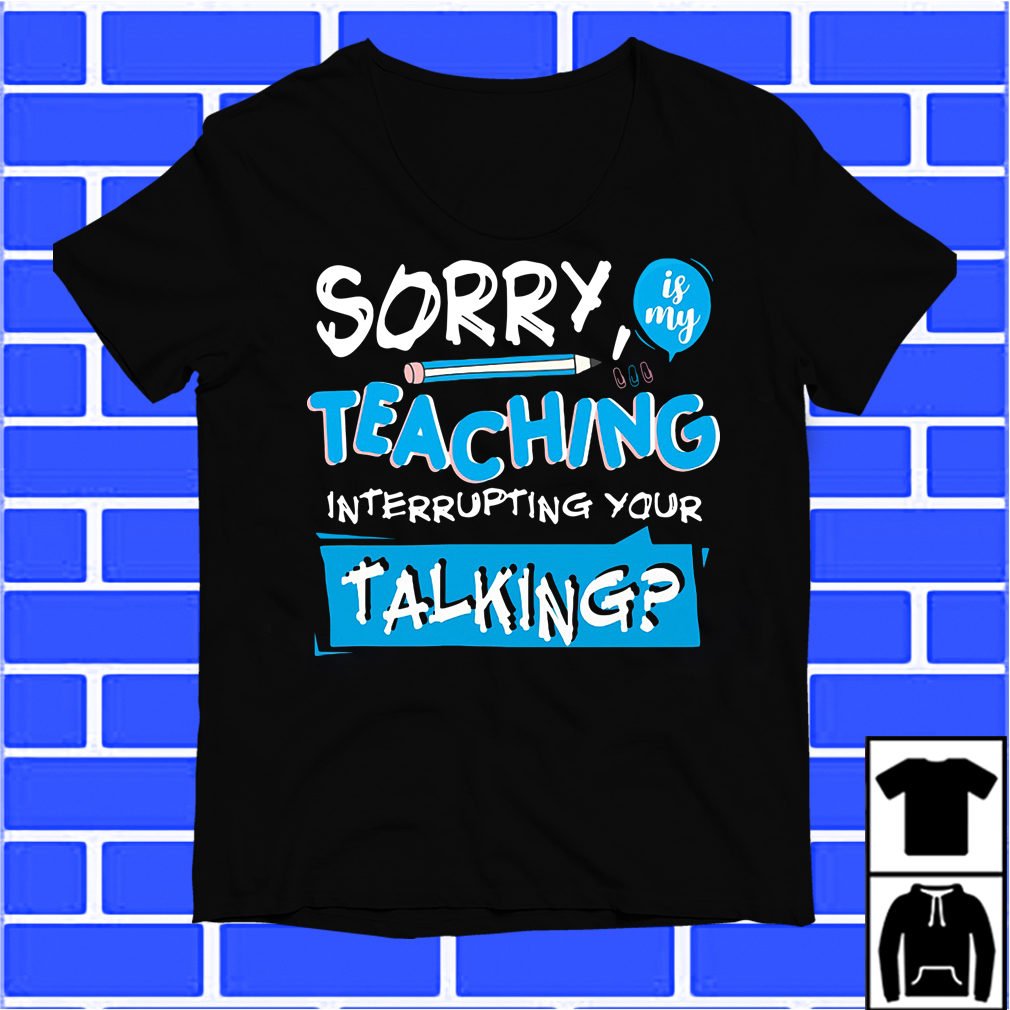 Pencil Sorry Is My Teaching Interrupting Your Talking Shirt