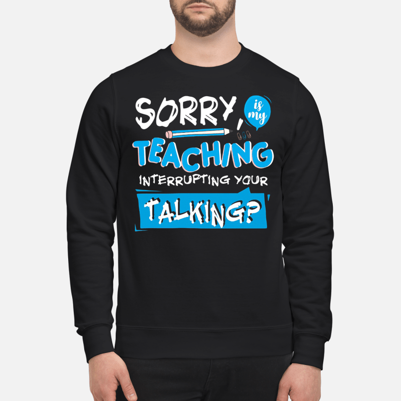 Pencil Sorry Is My Teaching Interrupting Your Talking Sweater