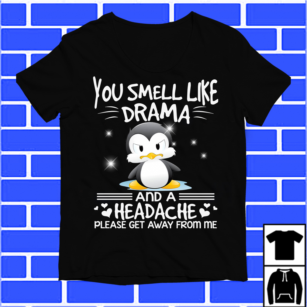 Penguin You Smell Like Drama And Headache Please Get Away From Me Shirt