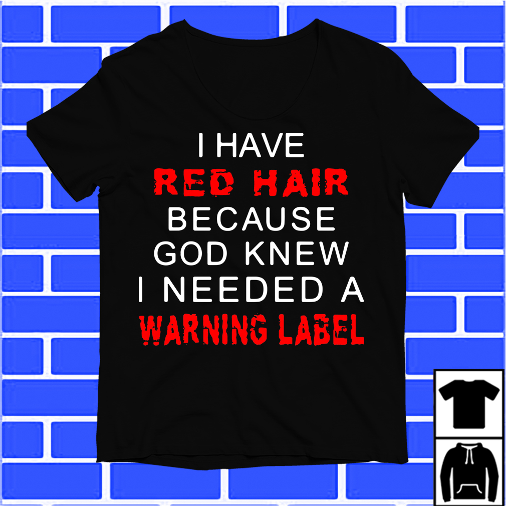 I Have A Red Hair Because God Knew I Needed A Warning Label Shirt