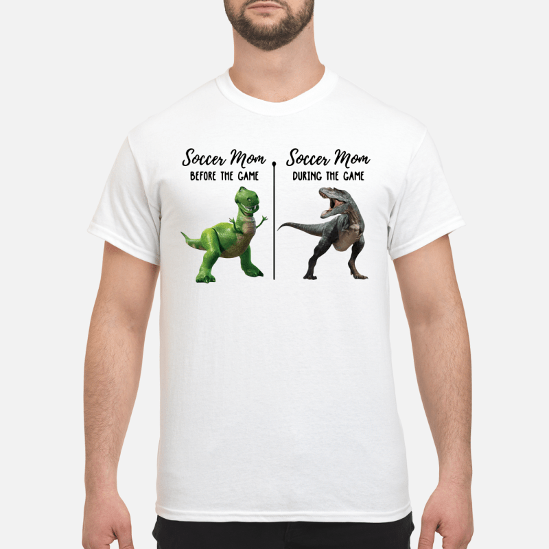 Rex And T-Rex Soccer Mom Before The Game Soccer Mom The During Game Guy Tees