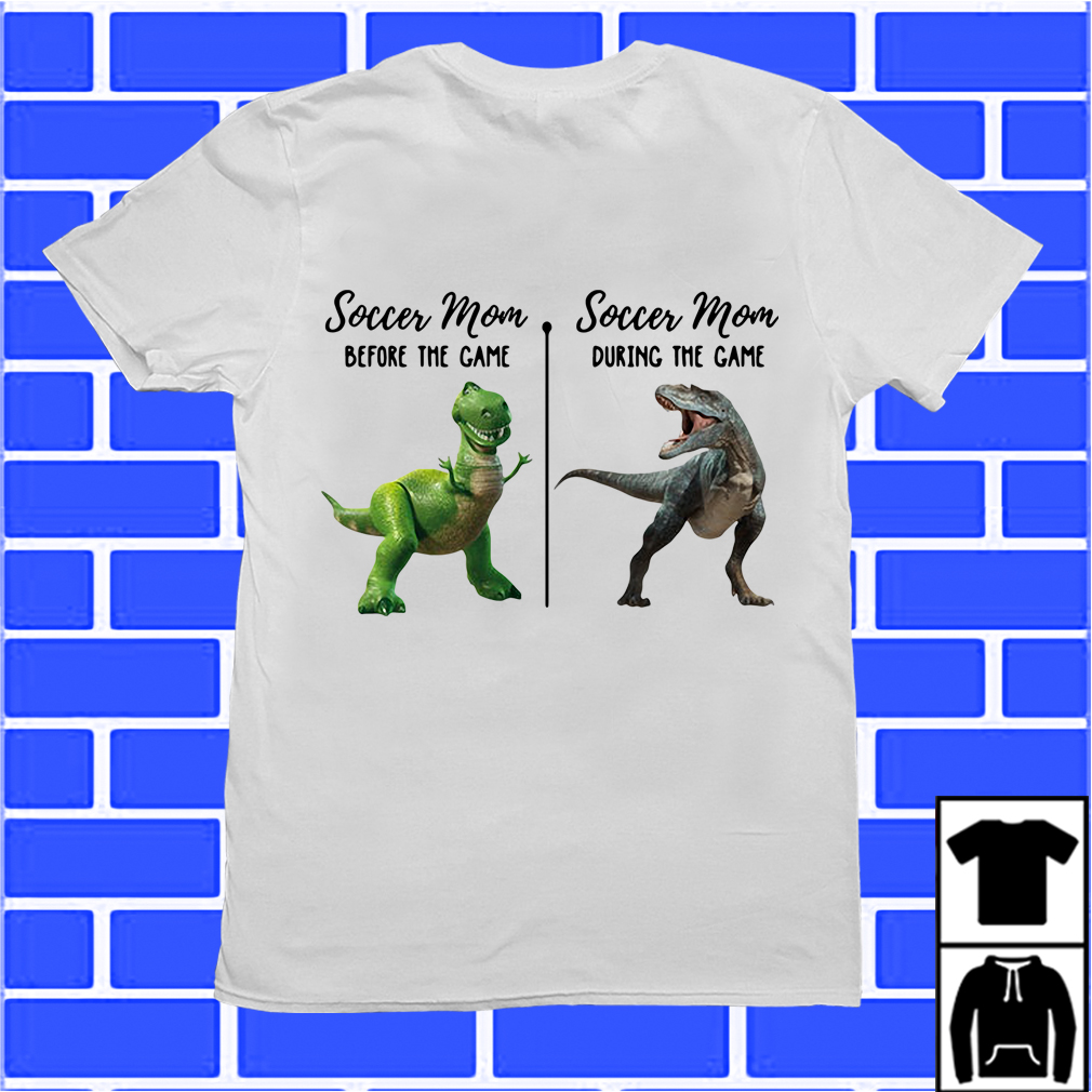 Rex And T-Rex Soccer Mom Before The Game Soccer Mom The During Game Shirt