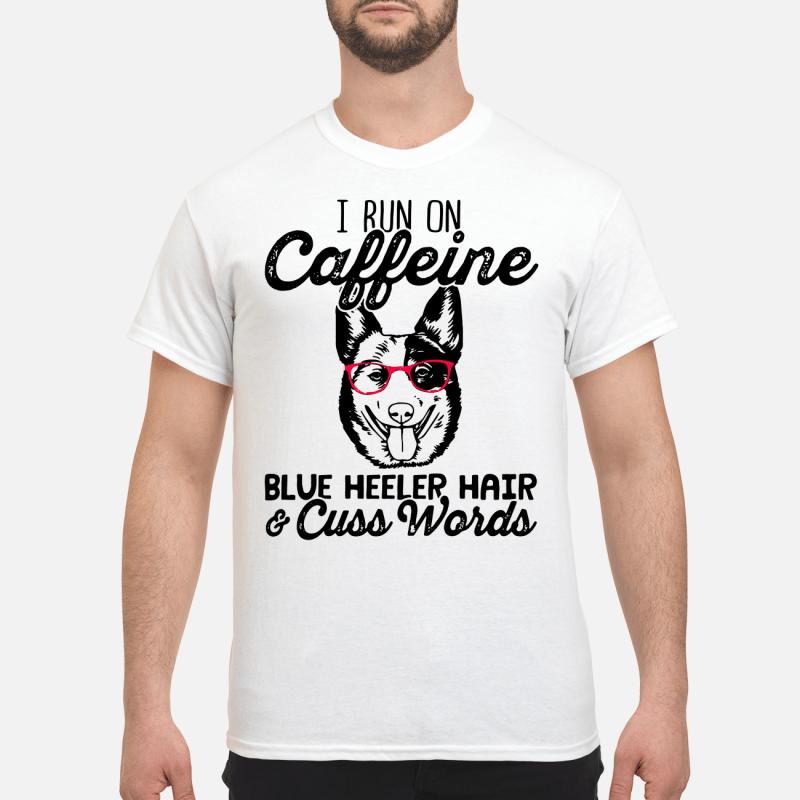 I Run On Caffeine Blue Heller Hair And Cuss Words Guy Tees