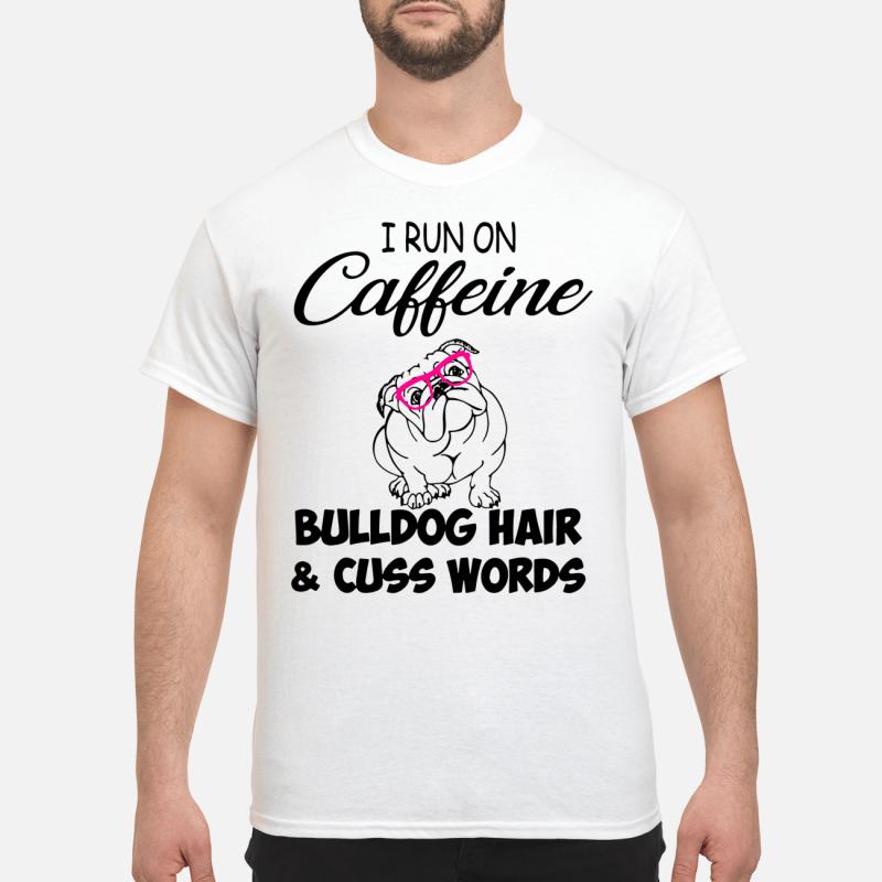I Run On Caffeine Bulldog Hair And Cuss Words Guy Tees