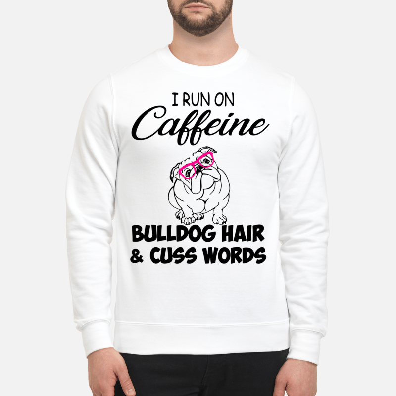 I Run On Caffeine Bulldog Hair And Cuss Words Sweater