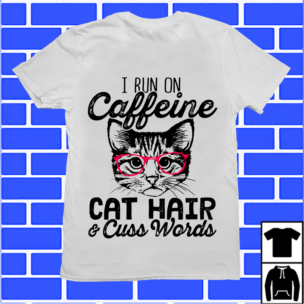 I Run On Caffeine Cat Hair And Cuss Words Shirt