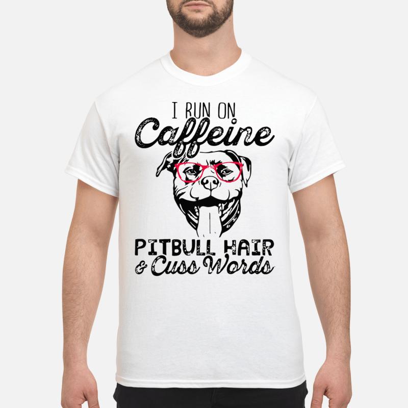 I Run On Caffeine Pitbull Hair And Cuss Words Guy Tees
