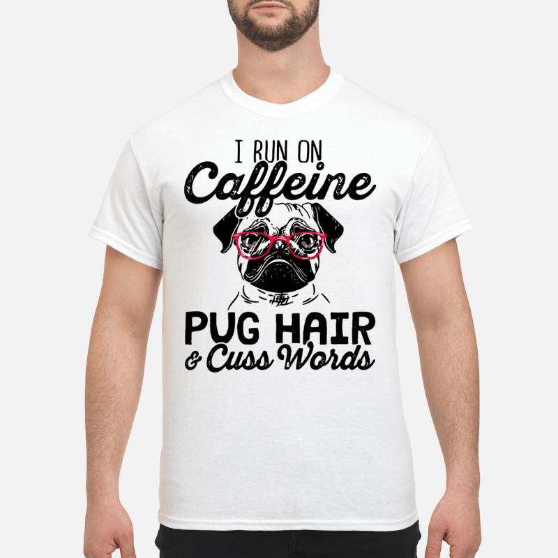 I Run On Caffeine Pugs Hair And Cuss Words Guy Tees