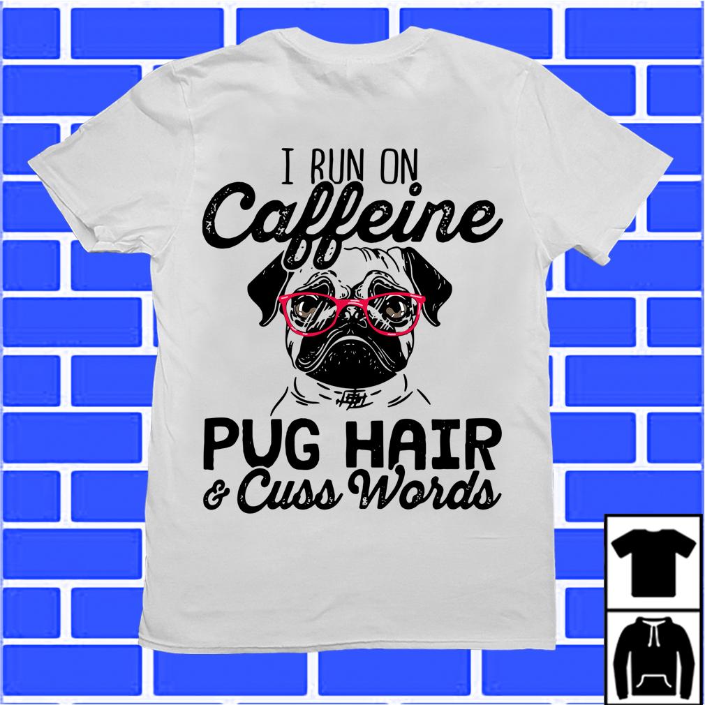 I Run On Caffeine Pugs Hair And Cuss Words Shirt