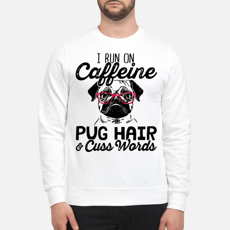 I Run On Caffeine Pugs Hair And Cuss Words Sweater