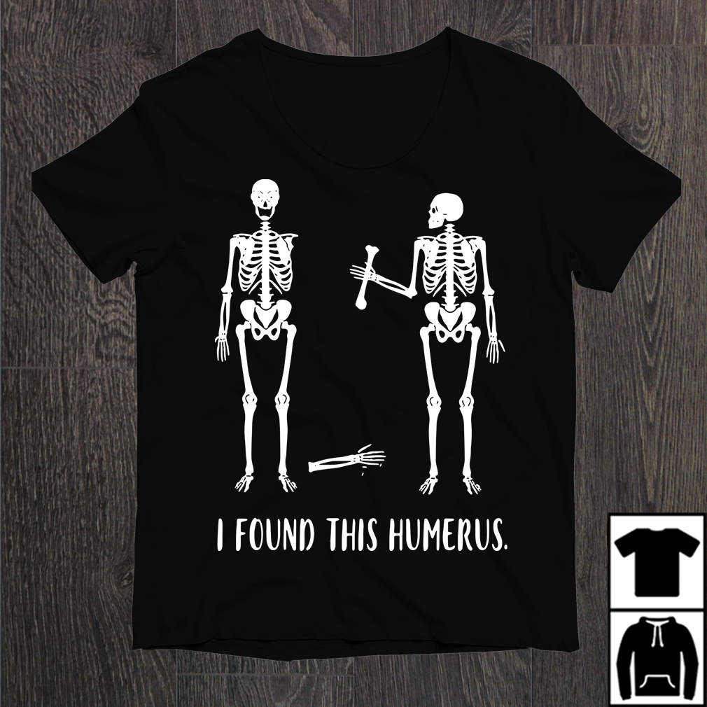 e3141a0e Skeletons I found that humerus shirt, sweater, and hoodie