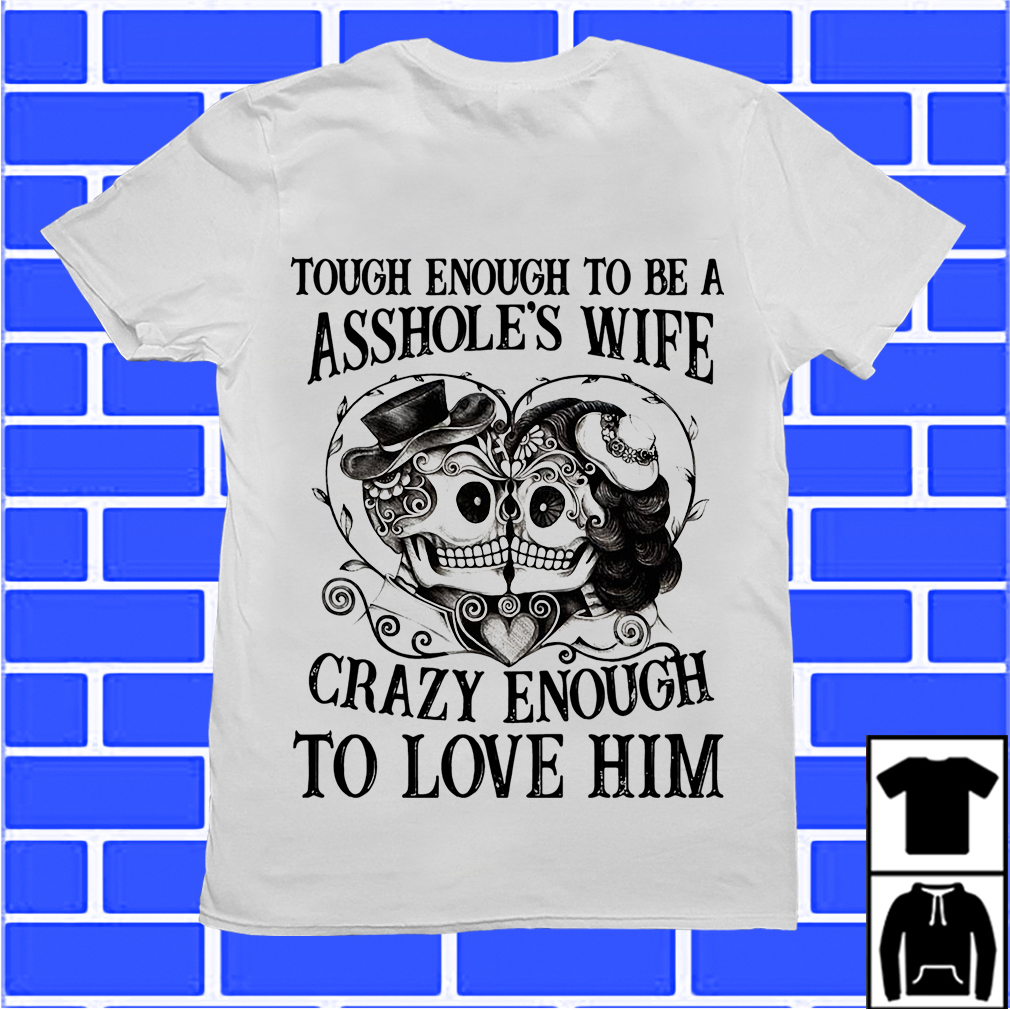Skulls Tough Enough To Be An Asshole'S Wife Crazy Enough To Love Him Shirt