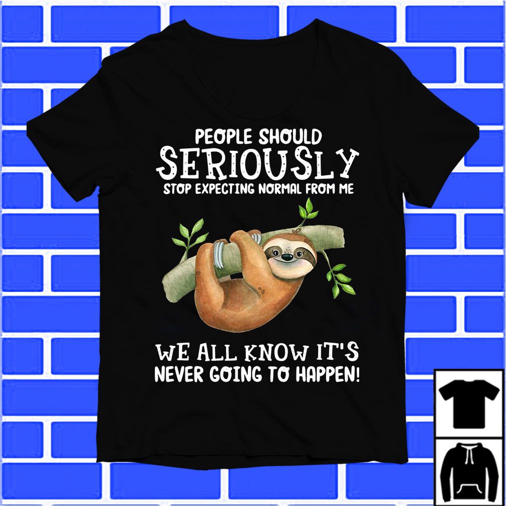 Sloth People Should Seriously Stop Expecting Normal From Me Shirt