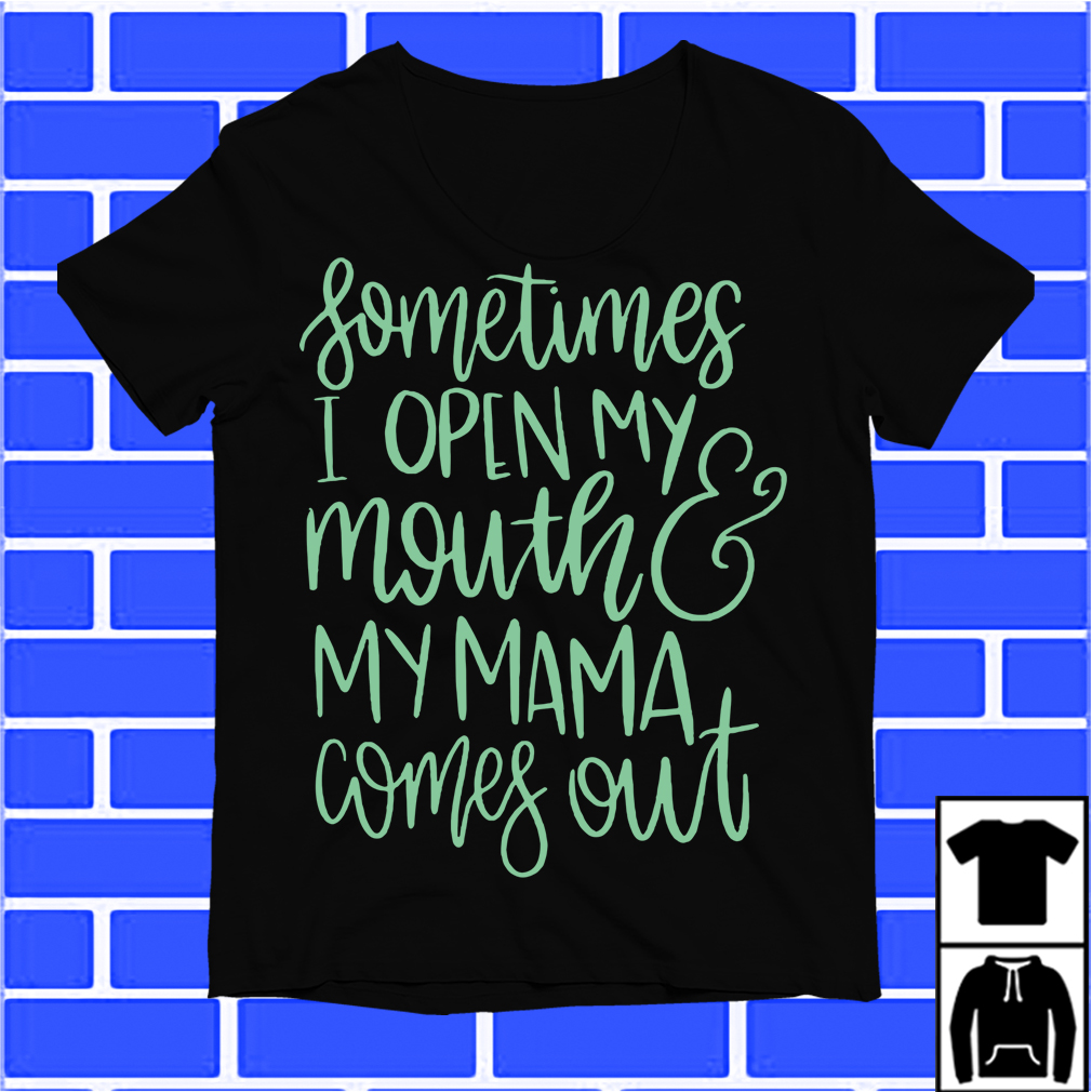 Sometimes I Open My Mouth And My Mama Comes Out Shirt