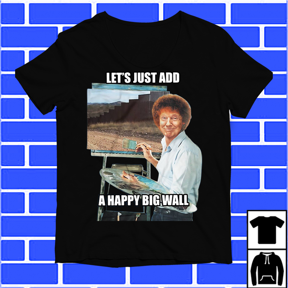 Trump The Painter Let'S Just Add A Happy Big Wall Shirt