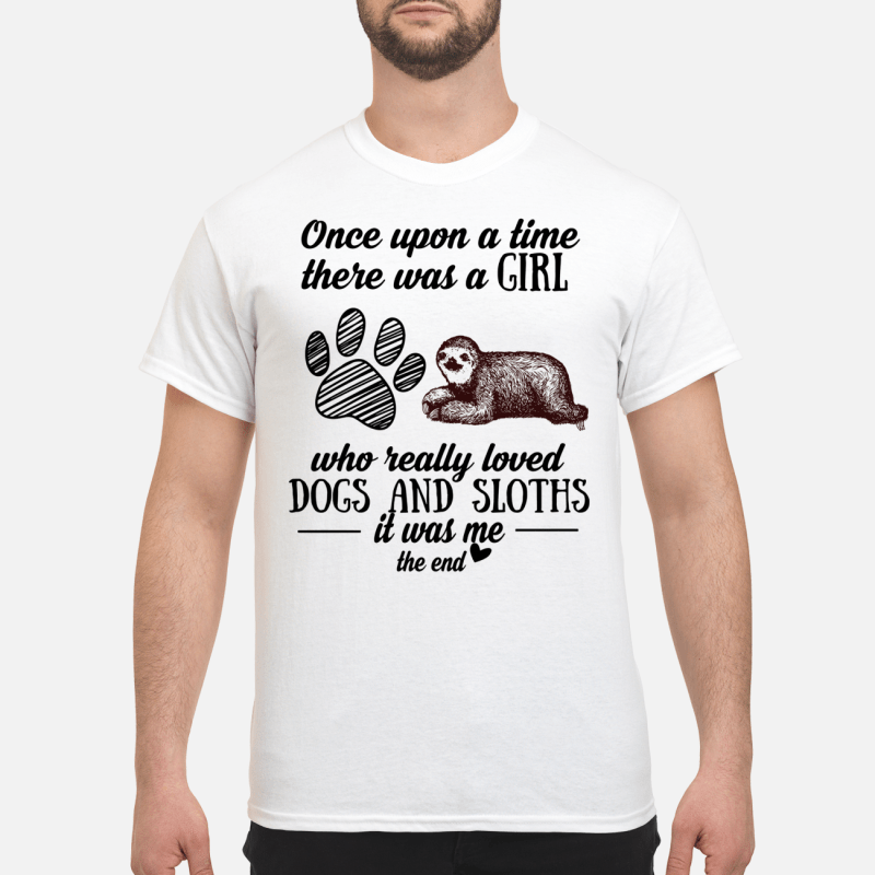 Once Upon A Time There Was A Girl Really Loved Dogs And Sloths It Was Me Guy Tees