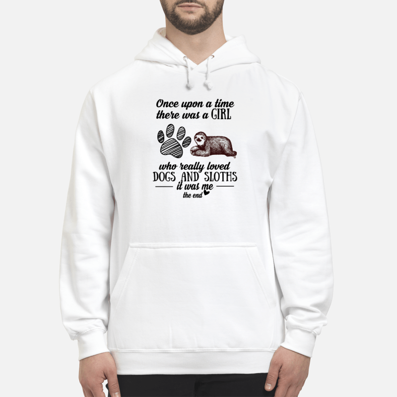 Once Upon A Time There Was A Girl Really Loved Dogs And Sloths It Was Me Hoodie