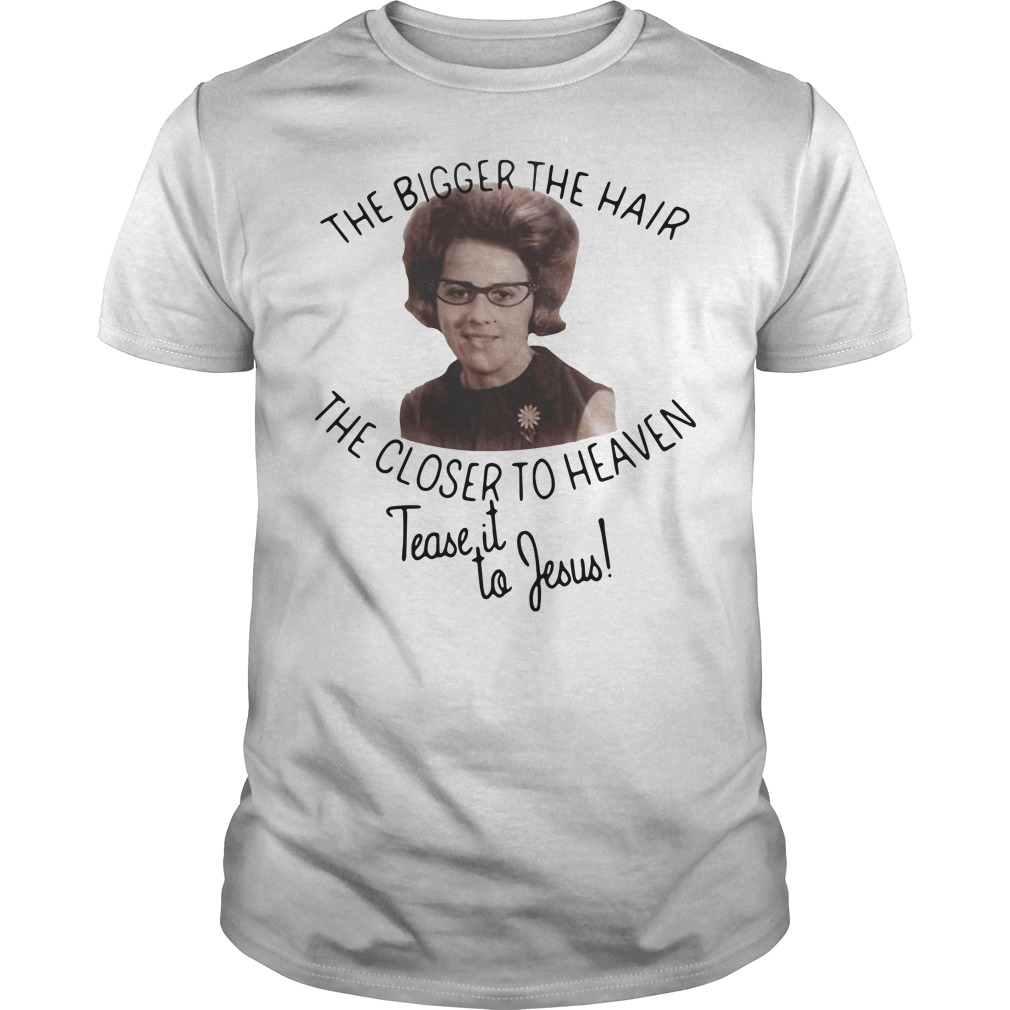 The Bigger The Hair The Closer To Heaven Tease It To Jesus Guy Tees