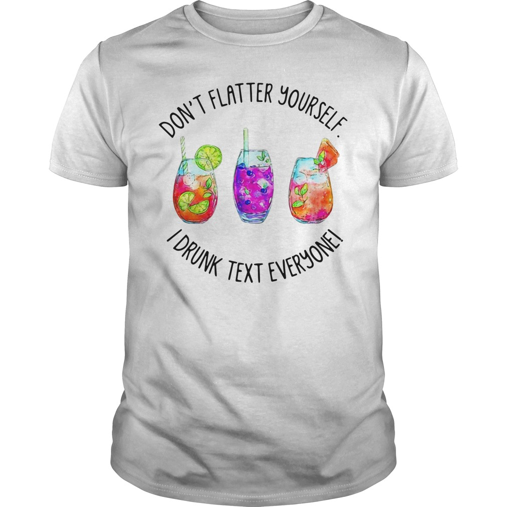 Cocktail Glasses Don'T Flatter Yourself Drunk Text Everyone Guy Tees