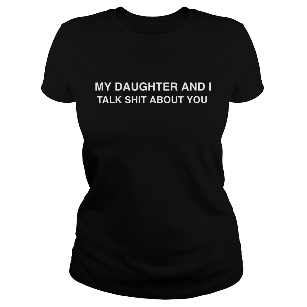My Daughter And I Talk Shit About You Ladies Tee