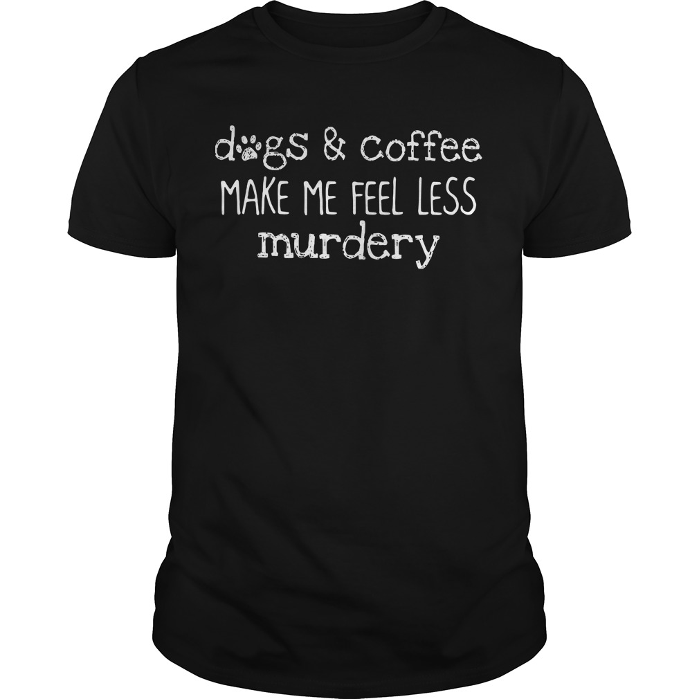 Dogs & Coffee Make Me Feel Less Murdery Guy Tees