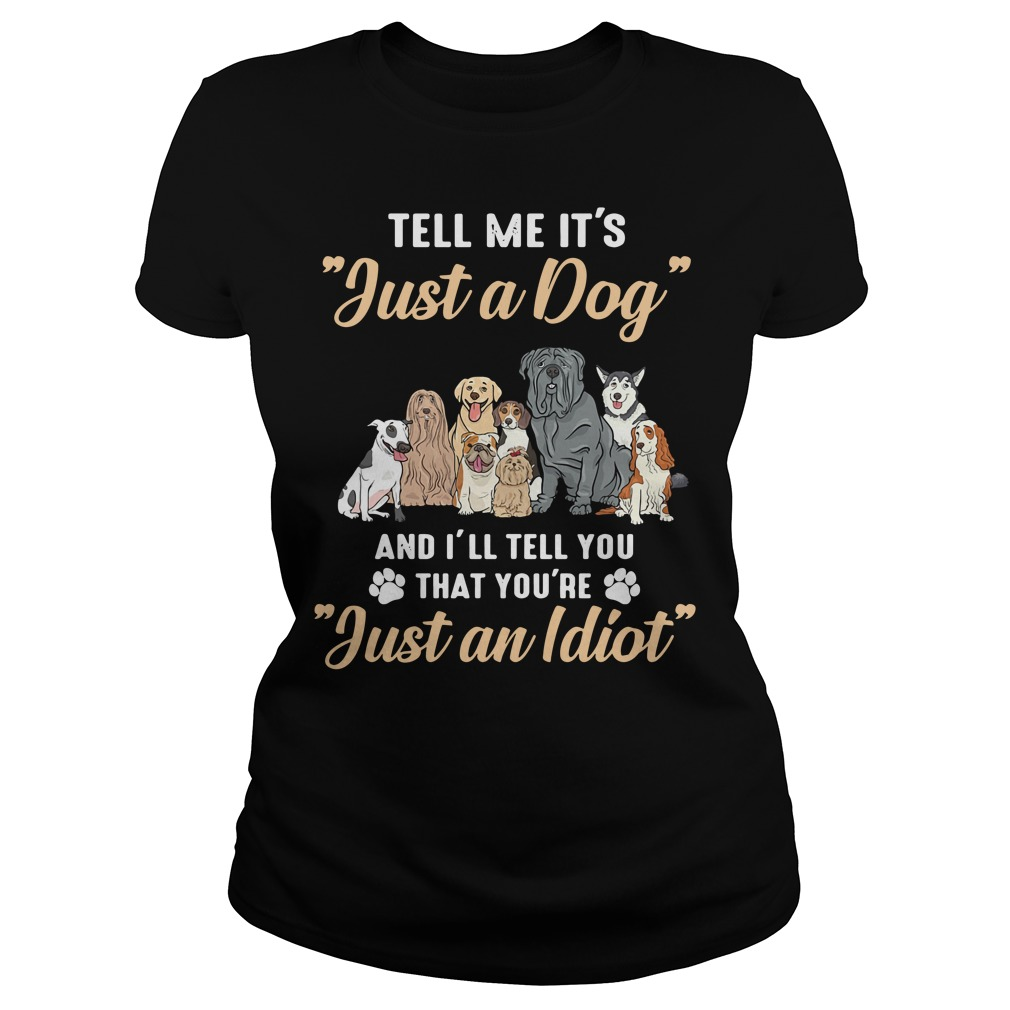 Dogs Tell Me It'S Just A Dog And I'Ll Tell You That You'Re Just An Idiot Ladies Tee
