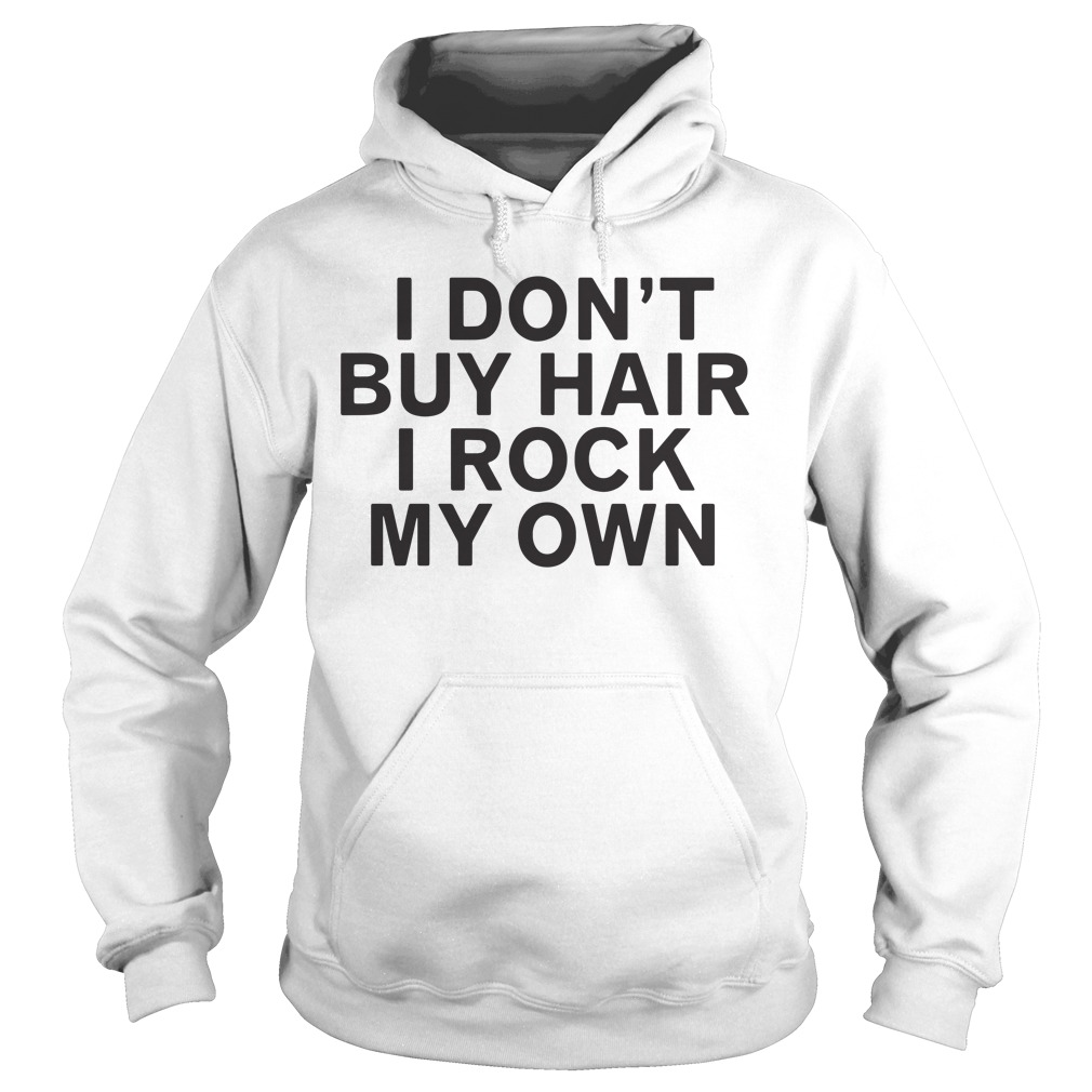 I Don'T Buy Hair I Rock My Own Hoodie