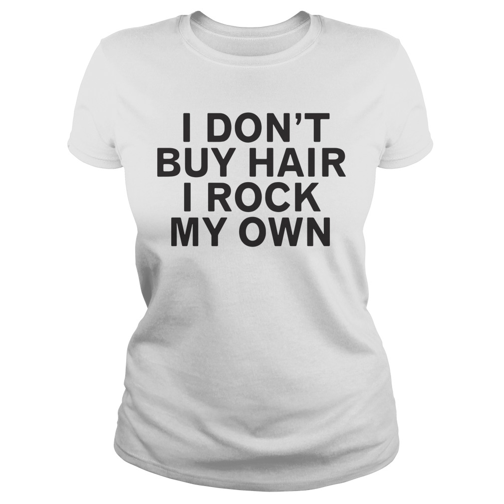 I Don'T Buy Hair I Rock My Own Ladies Tee