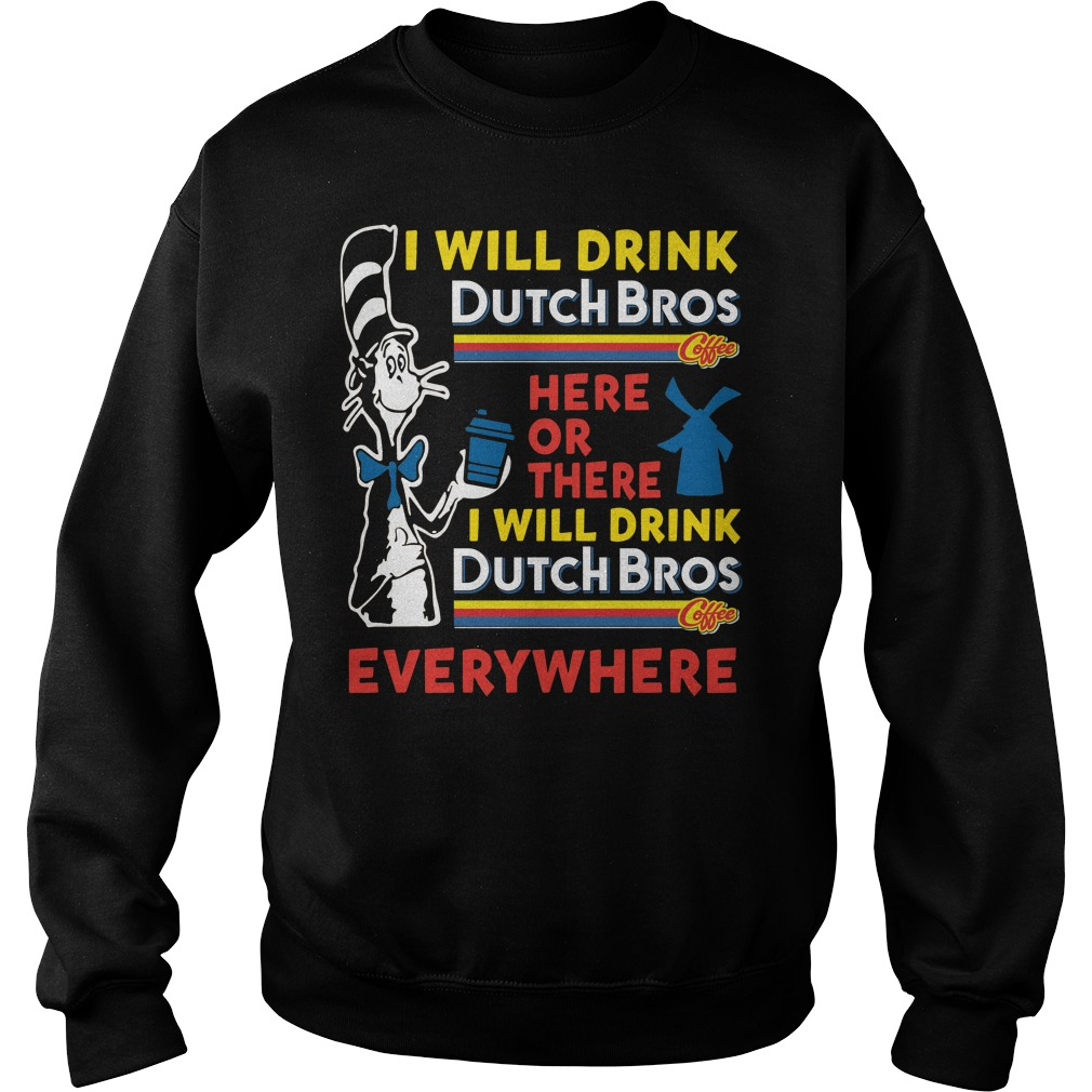 Dr.Seuss I Will Drink Dutch Bros Here Or There I Will Drink Everywhere Sweater