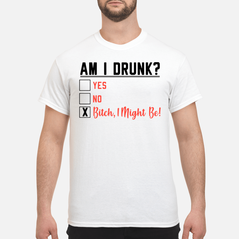 Am I Drunk Yes No Bitch I Might Be Guy Tees