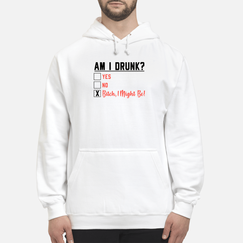 Am I Drunk Yes No Bitch I Might Be Hoodie
