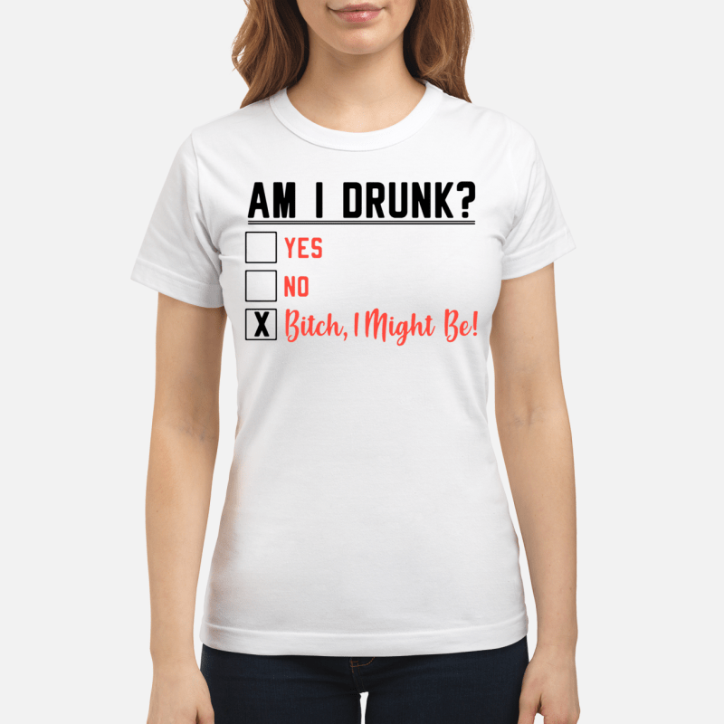 Am I Drunk Yes No Bitch I Might Be Ladies Tee