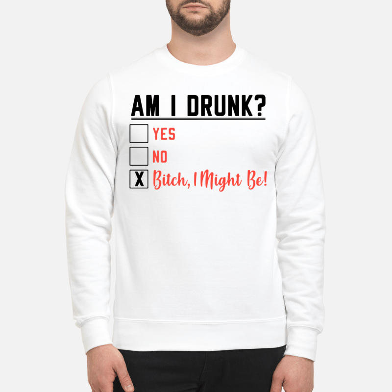 Am I Drunk Yes No Bitch I Might Be Sweater
