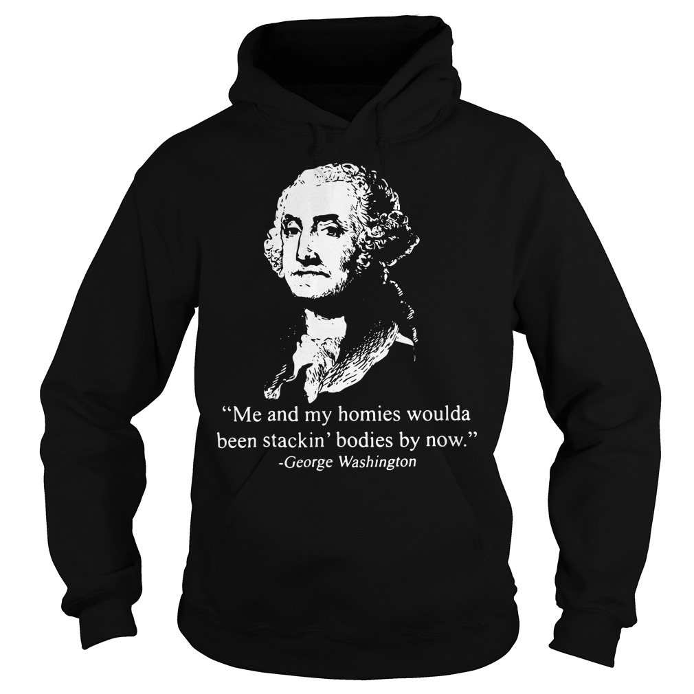 Me And My Homies Woulda Been Stackin' Bodies By Now George Washington Hoodie