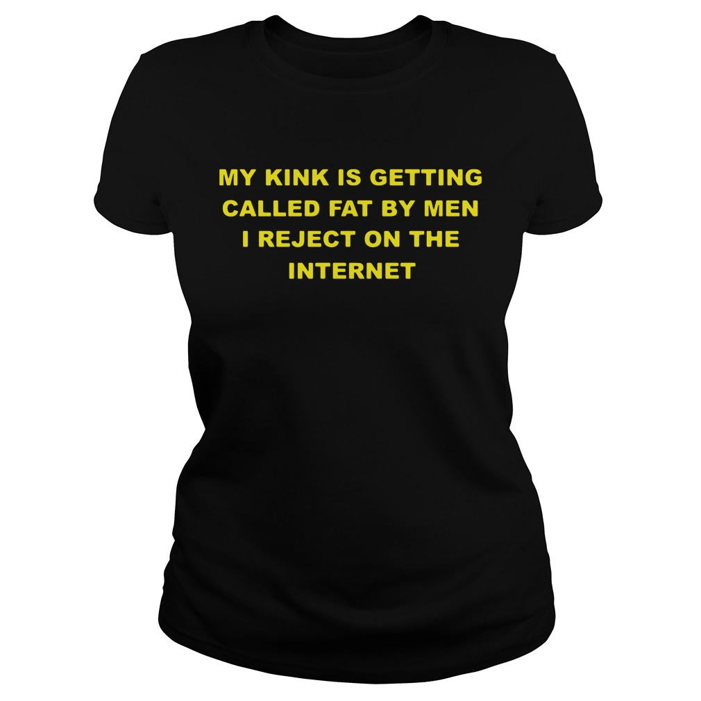 My Kink Is Getting Called Fat By Men I Reject On The Internet Ladies Tee