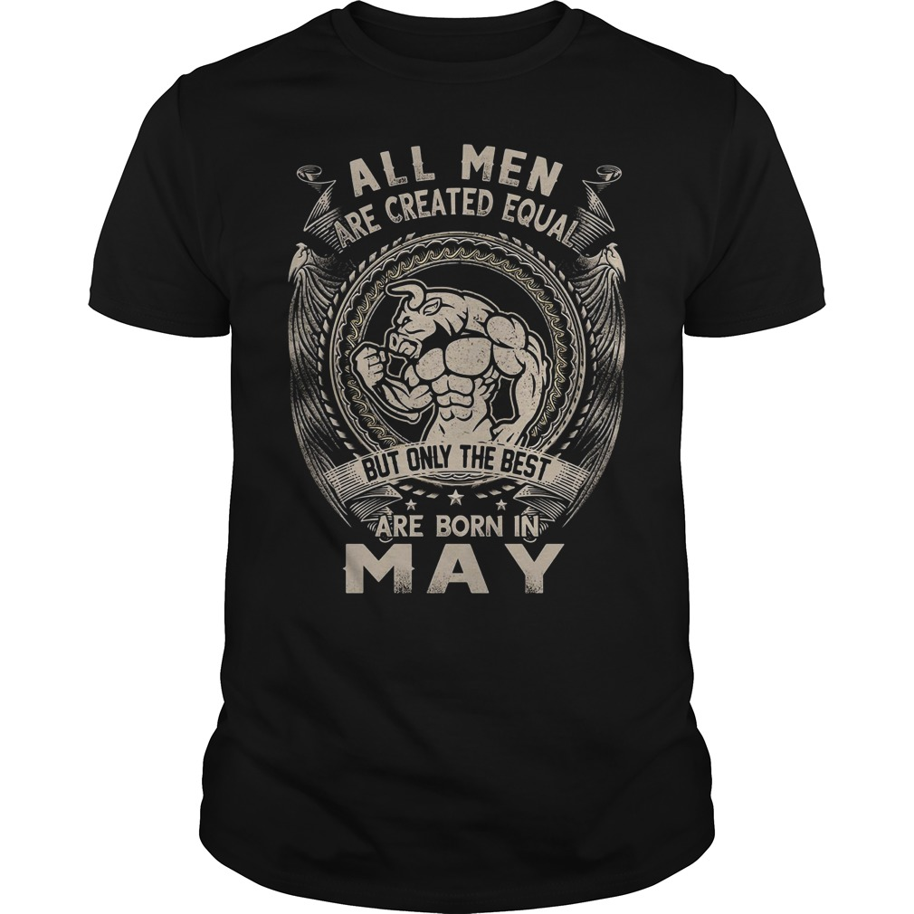 All Men Are Created Equal But Only The Best Are Born In May Guy Tees