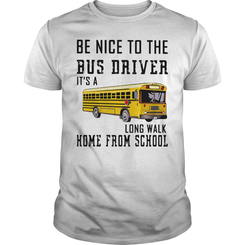 Be Nice To The Bus Driver It'S A Long Walk Home From School Guy Tees