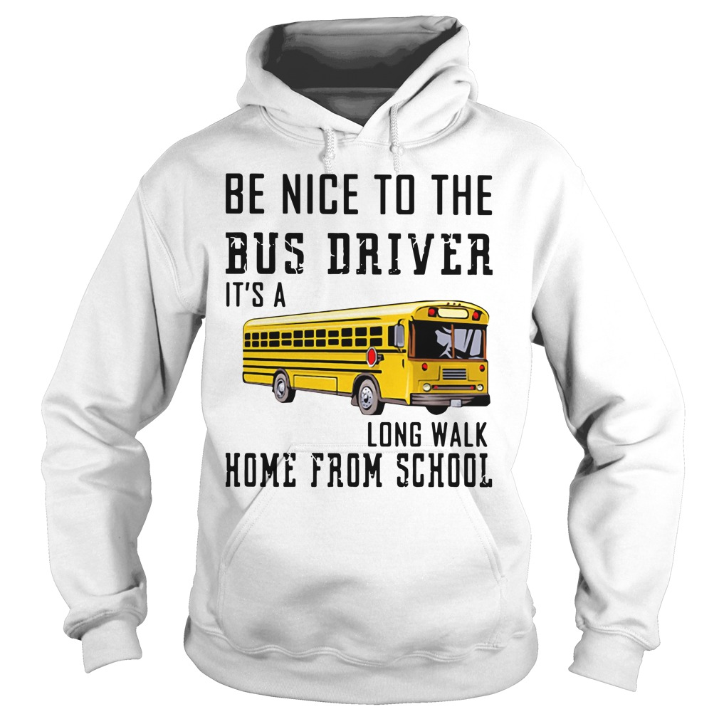Be Nice To The Bus Driver It'S A Long Walk Home From School Hoodie