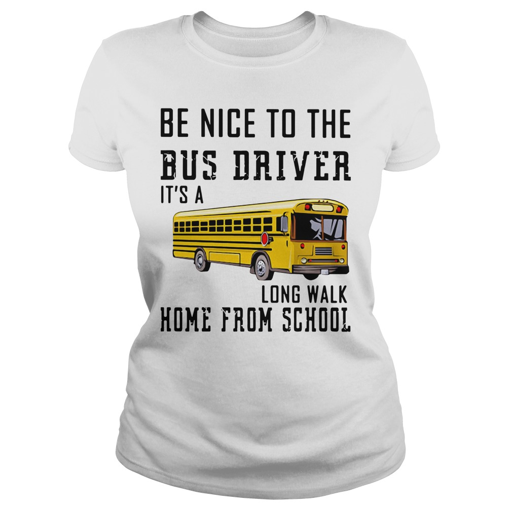 Be Nice To The Bus Driver It'S A Long Walk Home From School Ladies Tee