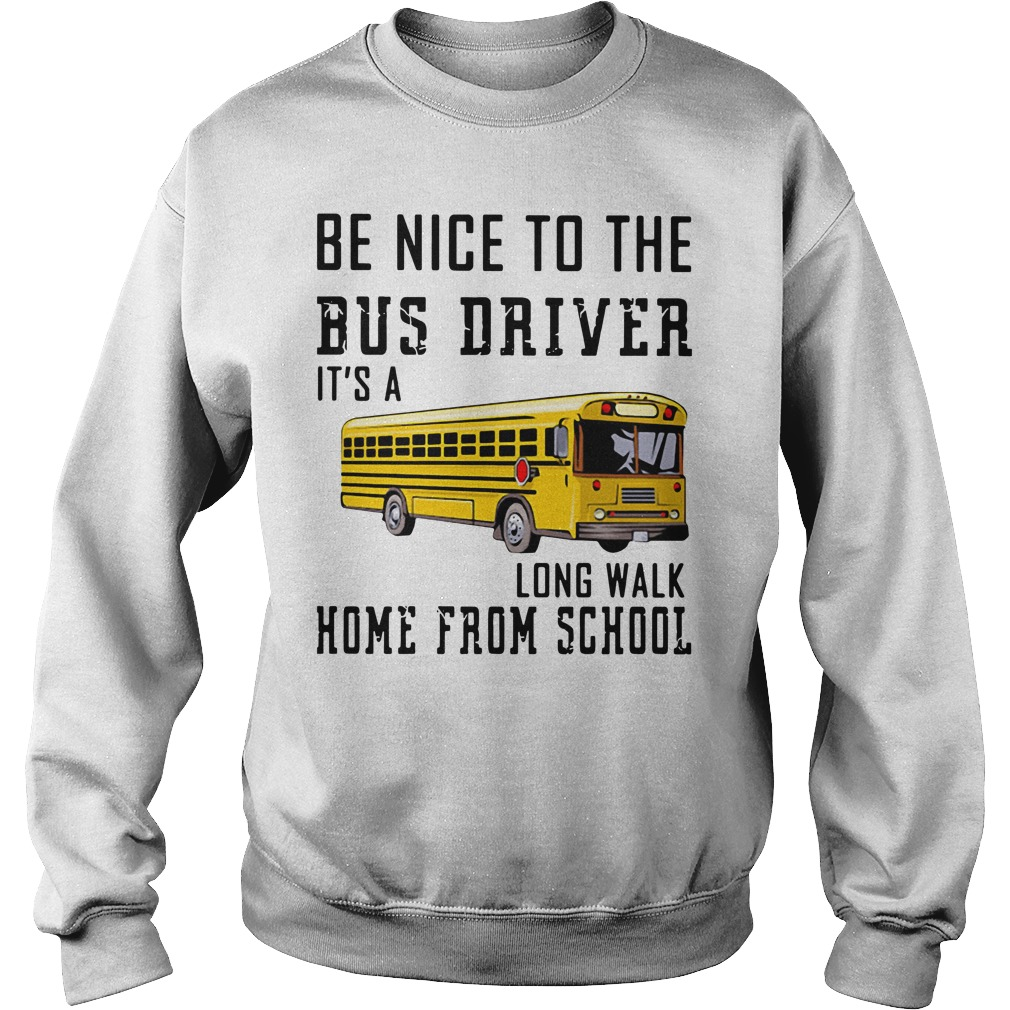 Be Nice To The Bus Driver It'S A Long Walk Home From School Sweater