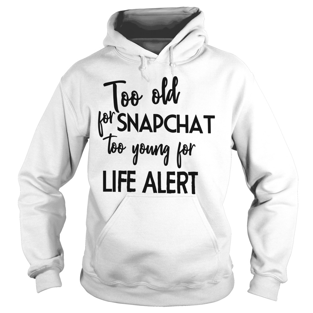 Too Old For Snapchat Too Young For Life Alert Hoodie