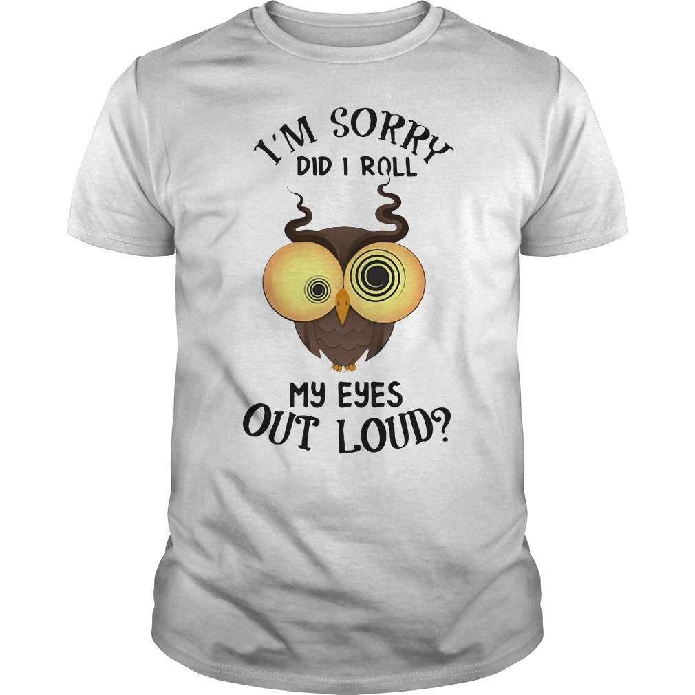 Owl I'M Sorry Did I Roll My Eyes Out Loud Guy Tees