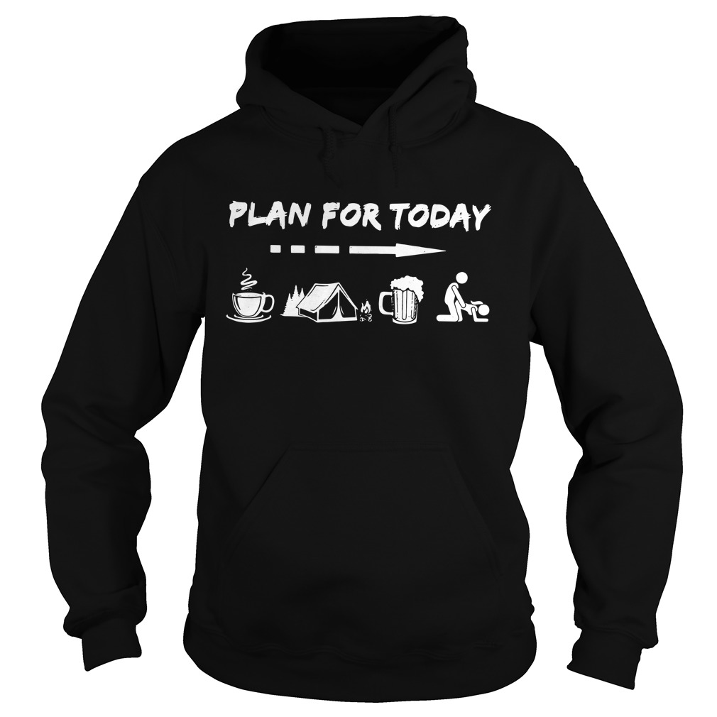 Plan For Today Coffee Camping Beer And Sex Hoodie