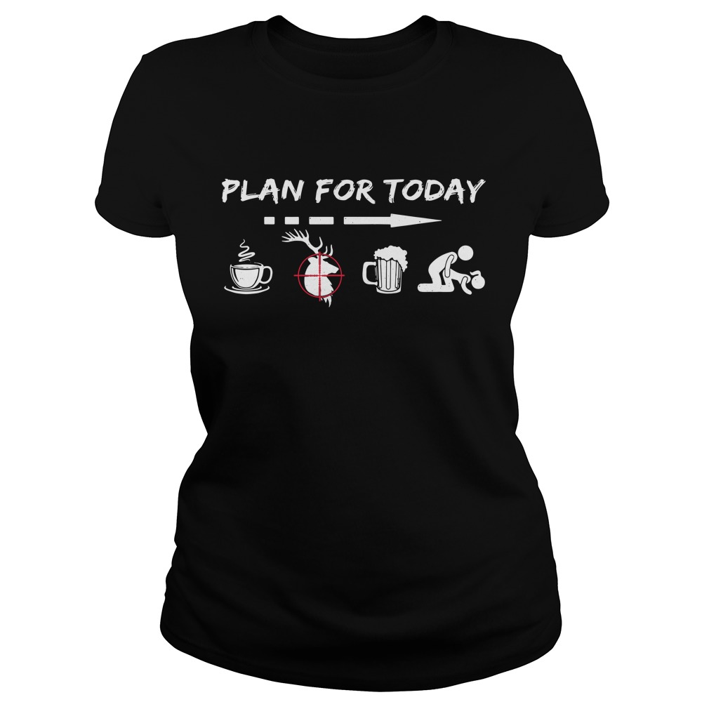 Plan For Today Coffee Hunting Beer And Sex Ladies Tee