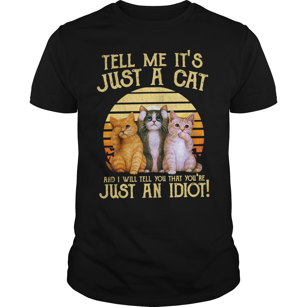 Tell Me It'S Just A Cat And I'Ll Tell You That You'Re Just An Idiot Guy Tees